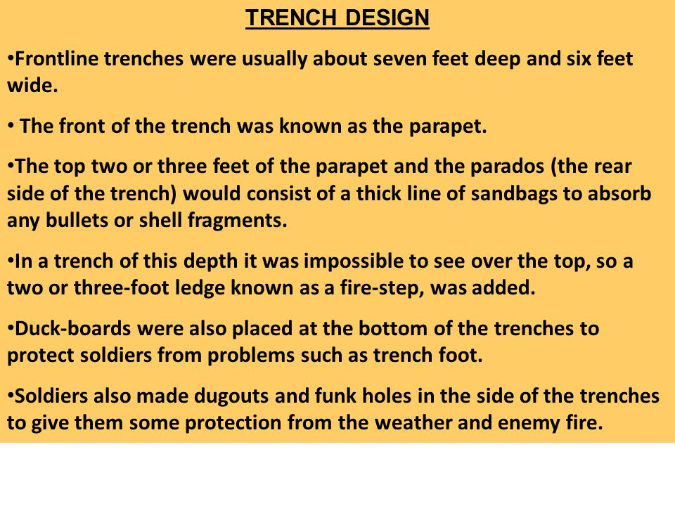 TRENCH DESIGN Frontline trenches were usually about seven feet deep and six feet wide. The front of the trench was known as the parapet.