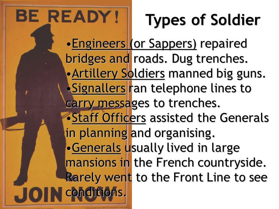 Types of Soldier Engineers (or Sappers) repaired bridges and roads. Dug trenches. Artillery Soldiers manned big guns.