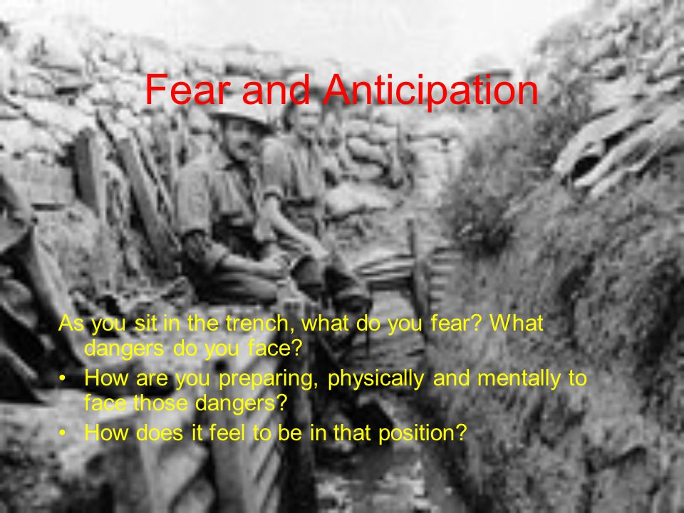 Fear and Anticipation As you sit in the trench, what do you fear What dangers do you face