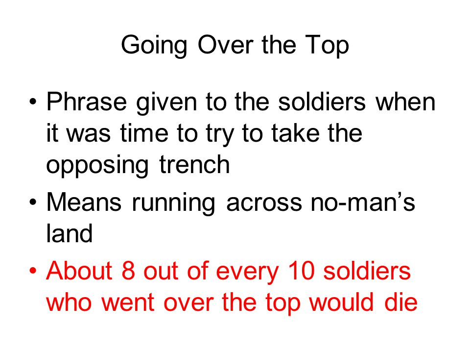 Going Over the Top Phrase given to the soldiers when it was time to try to take the opposing trench.