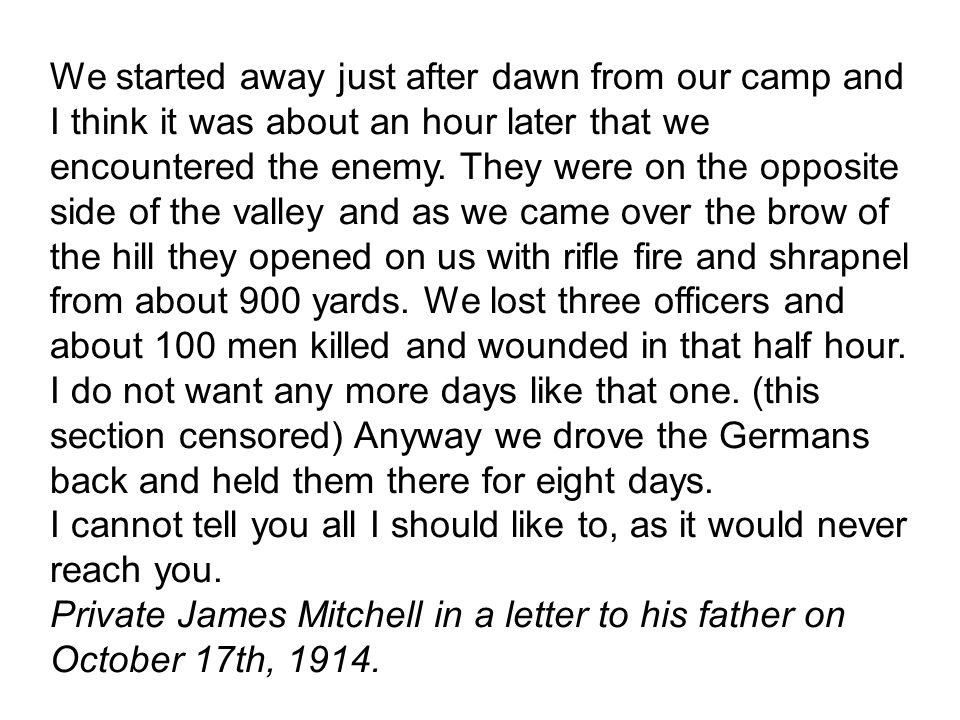 We started away just after dawn from our camp and I think it was about an hour later that we encountered the enemy. They were on the opposite side of the valley and as we came over the brow of the hill they opened on us with rifle fire and shrapnel from about 900 yards. We lost three officers and about 100 men killed and wounded in that half hour. I do not want any more days like that one. (this section censored) Anyway we drove the Germans back and held them there for eight days.