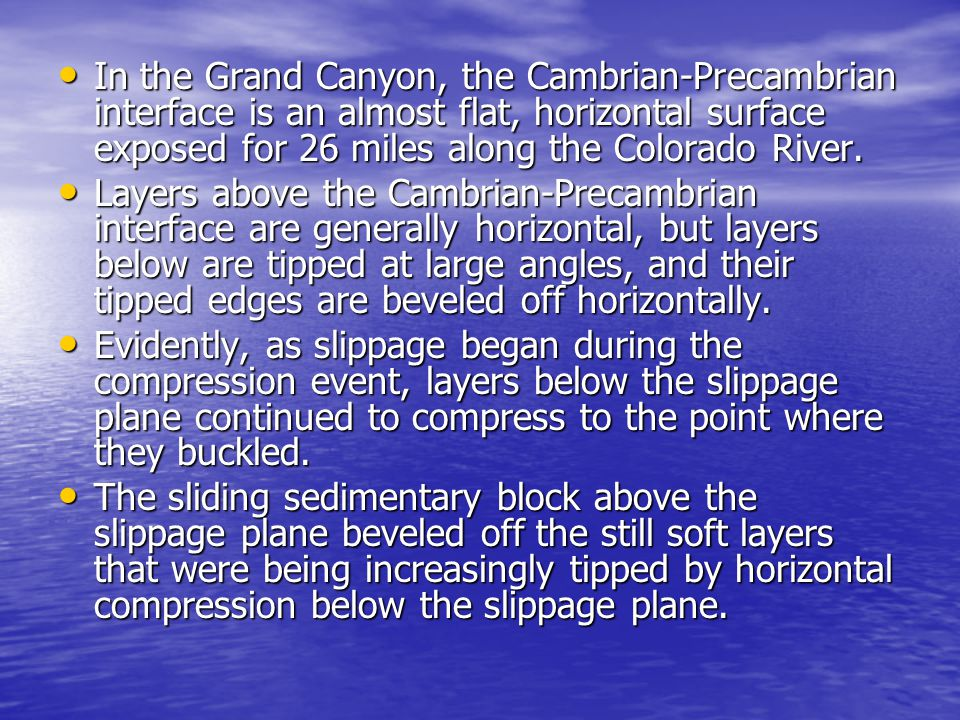 In the Grand Canyon, the Cambrian-Precambrian interface is an almost flat, horizontal surface exposed for 26 miles along the Colorado River.
