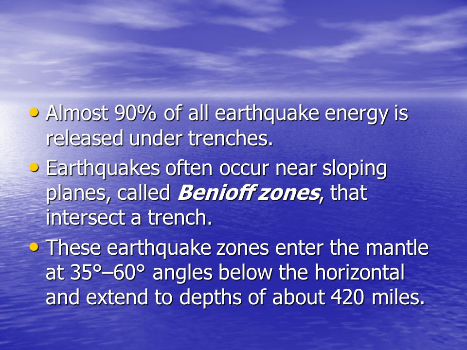 Almost 90% of all earthquake energy is released under trenches.