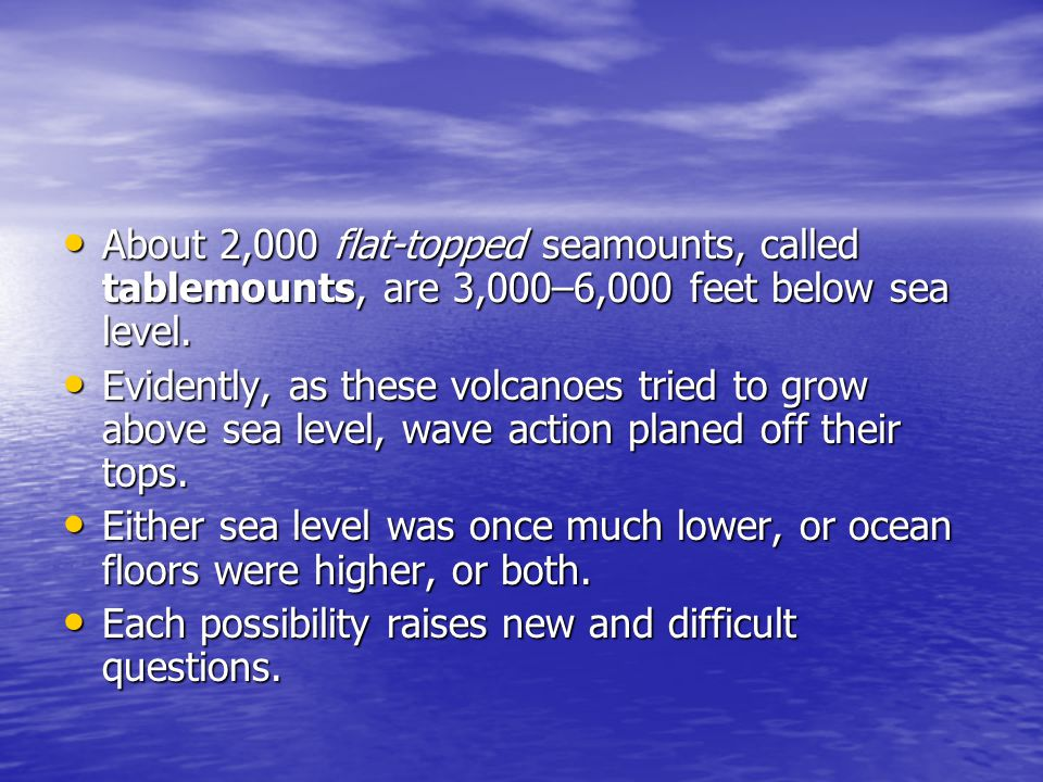 About 2,000 flat-topped seamounts, called tablemounts, are 3,000–6,000 feet below sea level.