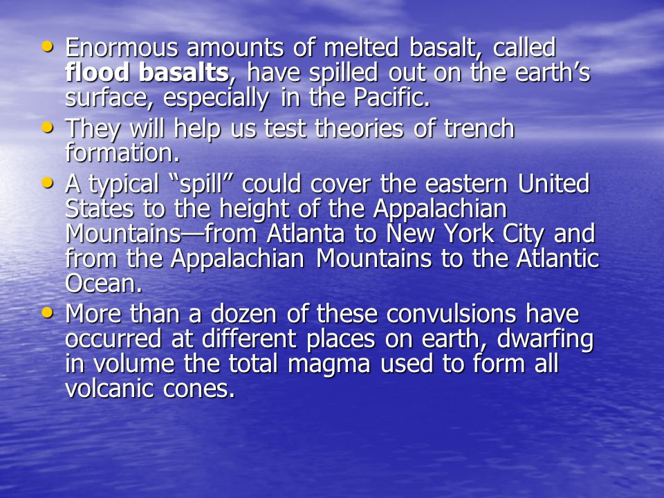 Enormous amounts of melted basalt, called flood basalts, have spilled out on the earth's surface, especially in the Pacific.