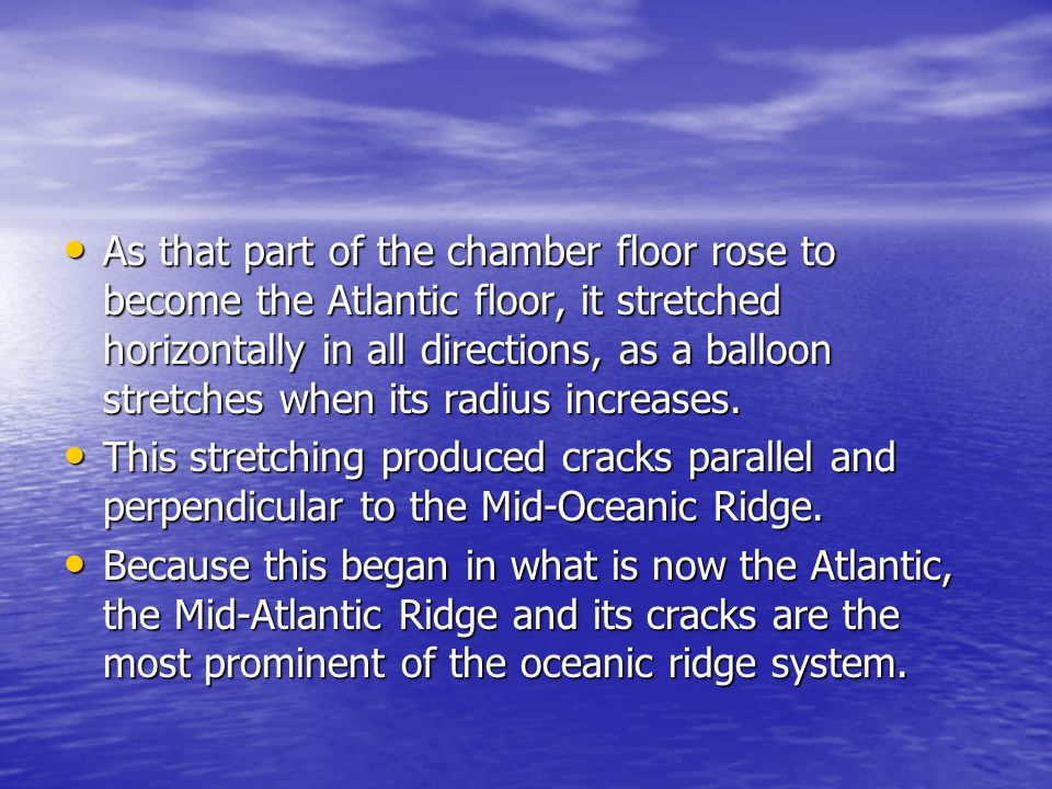 As that part of the chamber floor rose to become the Atlantic floor, it stretched horizontally in all directions, as a balloon stretches when its radius increases.