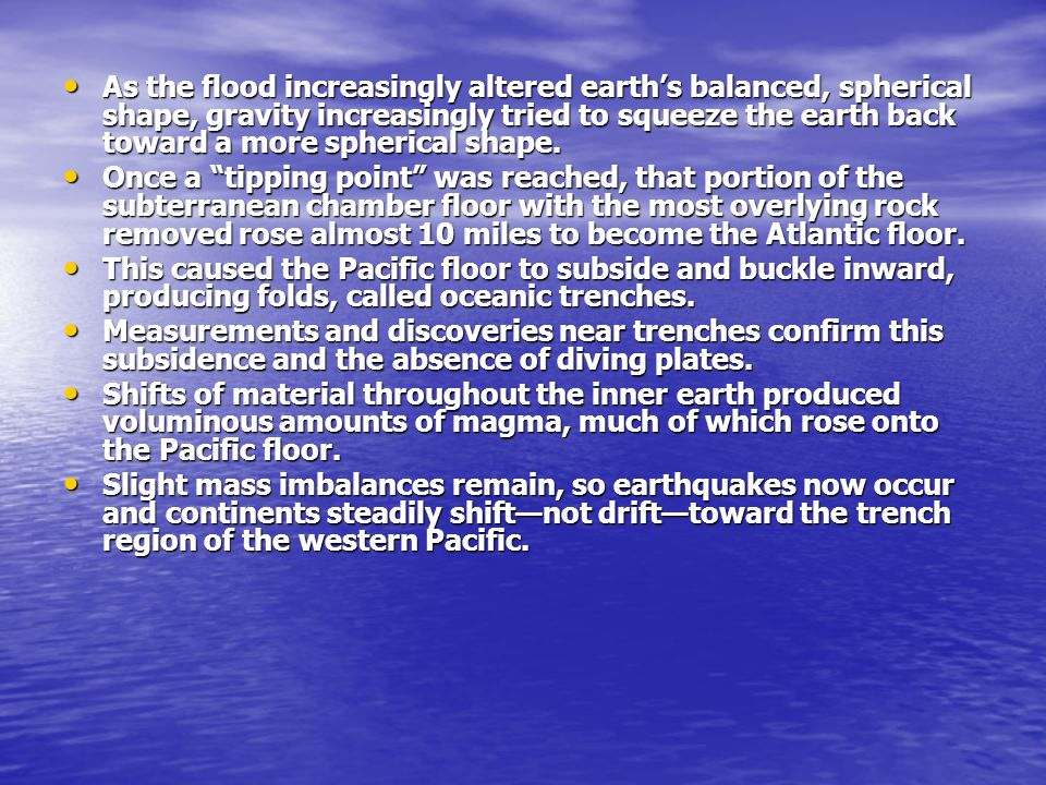 As the flood increasingly altered earth's balanced, spherical shape, gravity increasingly tried to squeeze the earth back toward a more spherical shape.