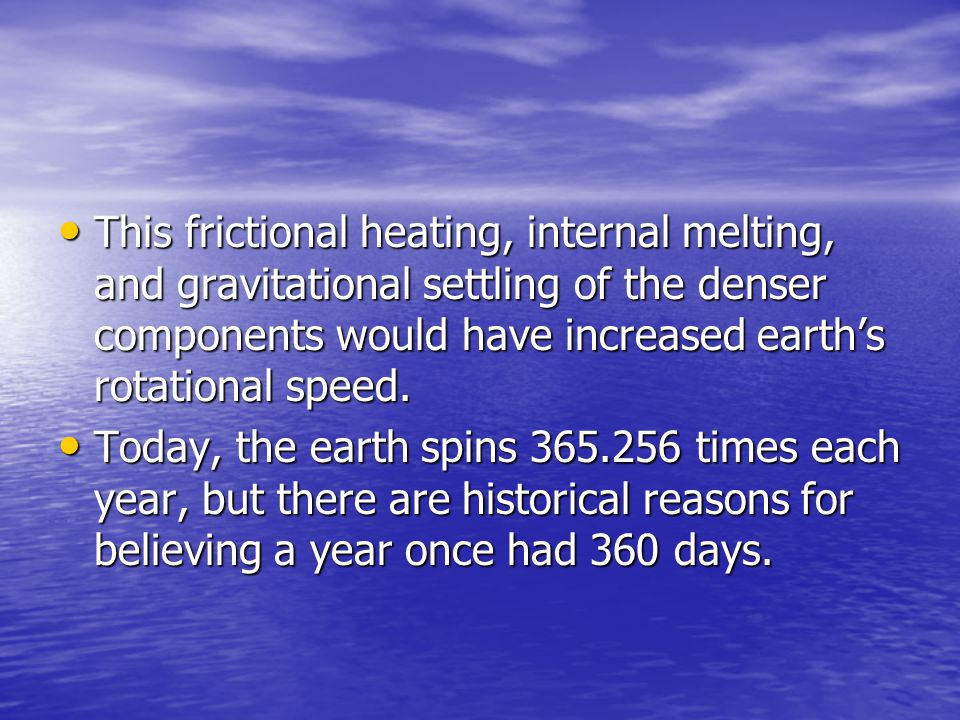 This frictional heating, internal melting, and gravitational settling of the denser components would have increased earth's rotational speed.