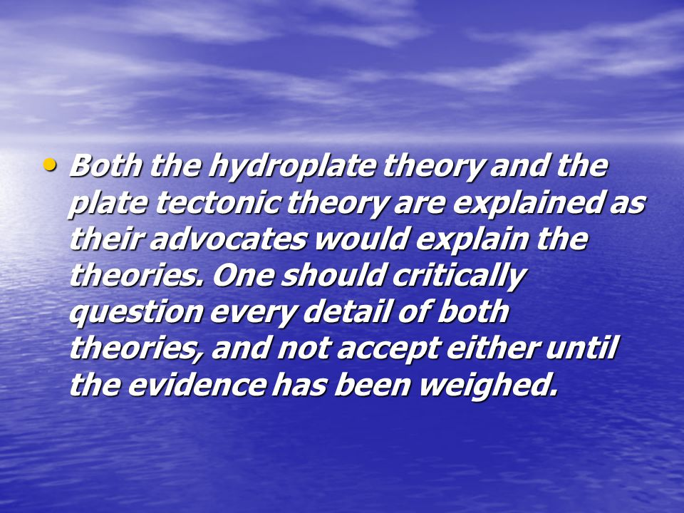 Both the hydroplate theory and the plate tectonic theory are explained as their advocates would explain the theories.