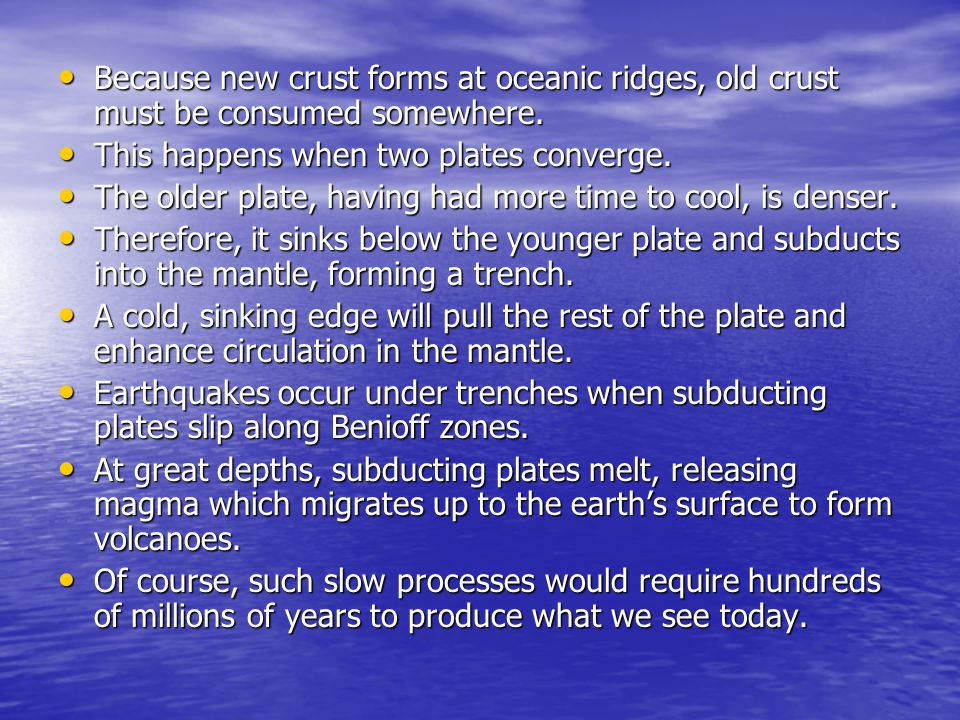 Because new crust forms at oceanic ridges, old crust must be consumed somewhere.