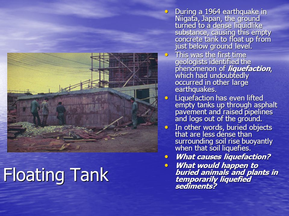 During a 1964 earthquake in Niigata, Japan, the ground turned to a dense liquidlike substance, causing this empty concrete tank to float up from just below ground level.