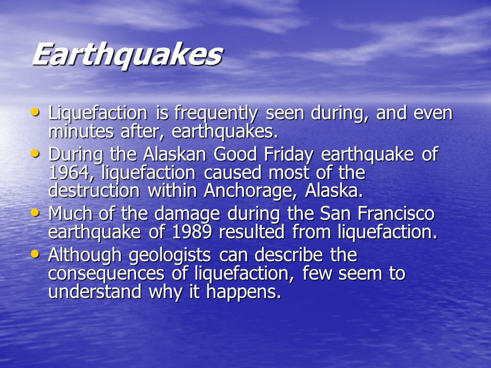 Earthquakes Liquefaction is frequently seen during, and even minutes after, earthquakes.