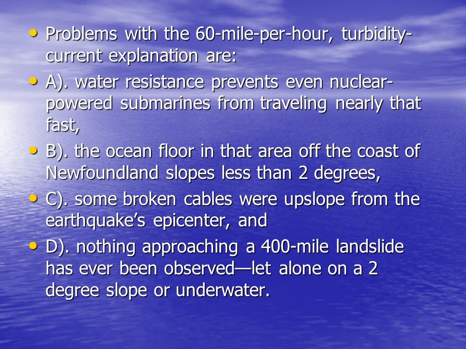 Problems with the 60-mile-per-hour, turbidity-current explanation are: