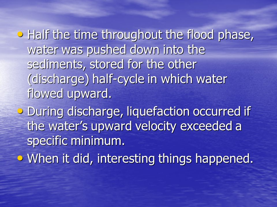 Half the time throughout the flood phase, water was pushed down into the sediments, stored for the other (discharge) half-cycle in which water flowed upward.