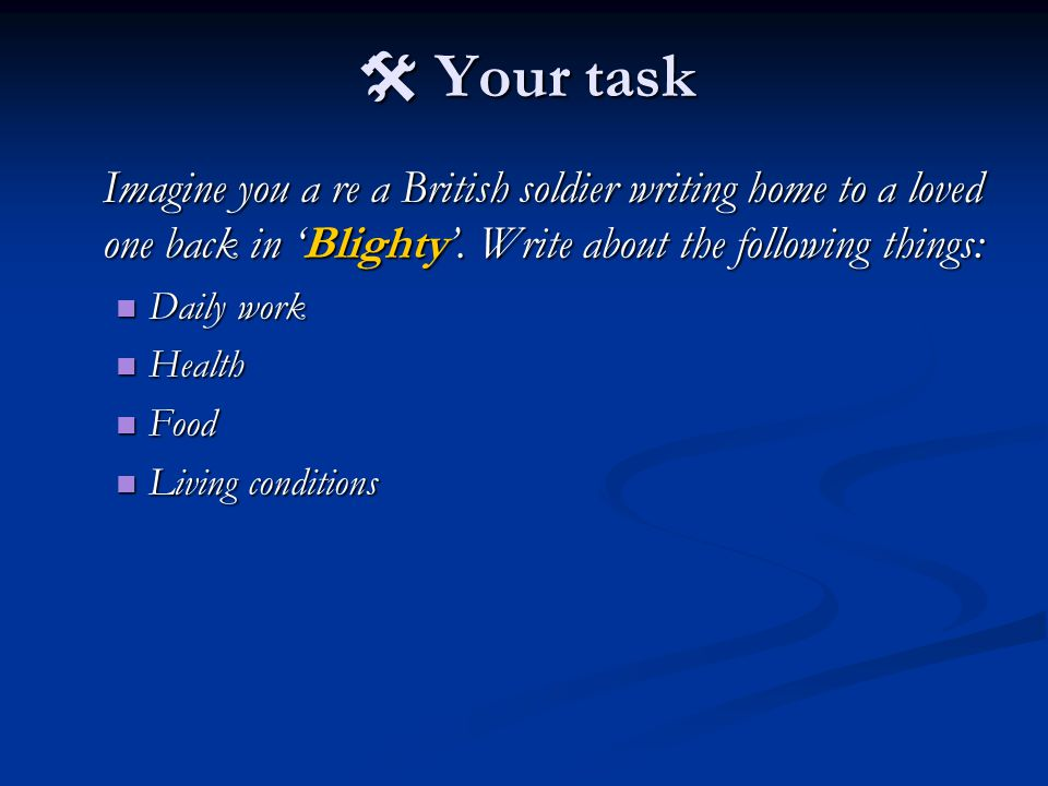  Your task Imagine you a re a British soldier writing home to a loved one back in 'Blighty'. Write about the following things: