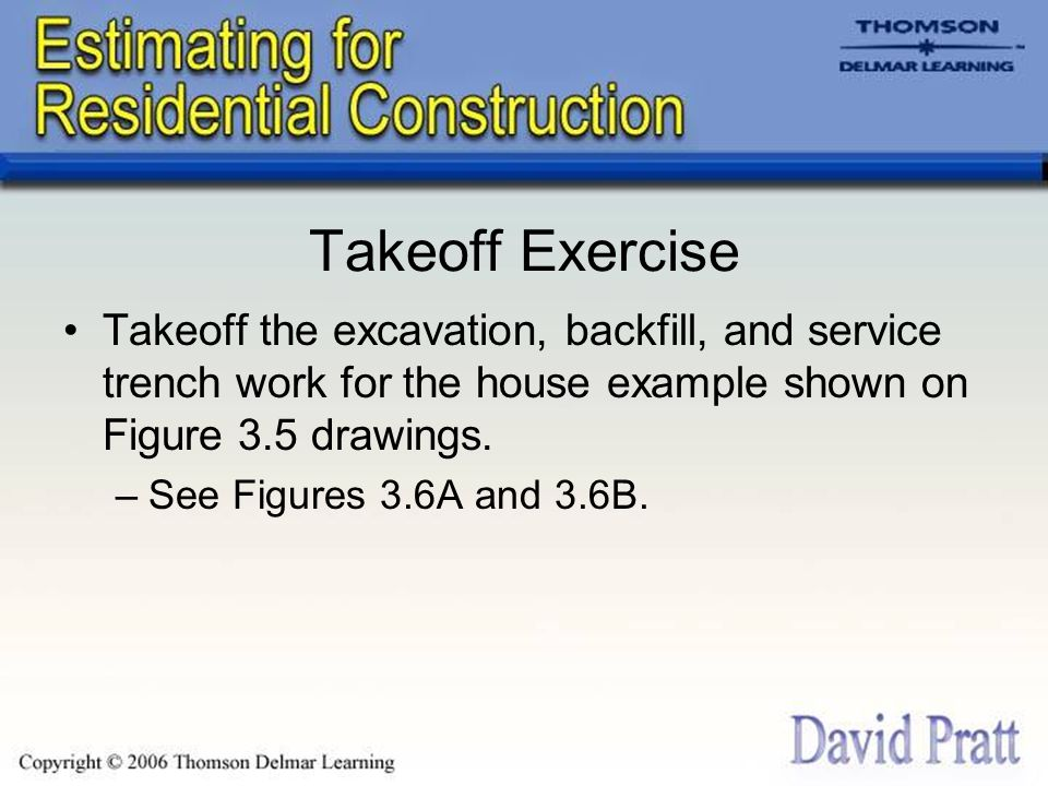 Takeoff Exercise Takeoff the excavation, backfill, and service trench work for the house example shown on Figure 3.5 drawings.