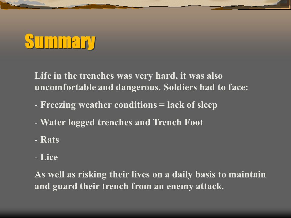 Summary Life in the trenches was very hard, it was also uncomfortable and dangerous. Soldiers had to face: