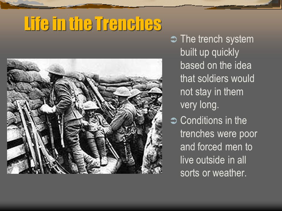 Life in the Trenches The trench system built up quickly based on the idea that soldiers would not stay in them very long.
