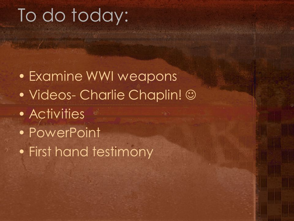 To do today: Examine WWI weapons Videos- Charlie Chaplin!  Activities