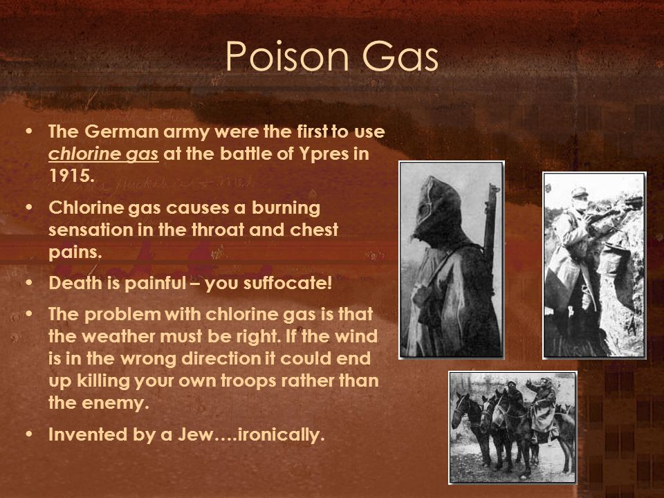 Poison Gas The German army were the first to use chlorine gas at the battle of Ypres in 1915.