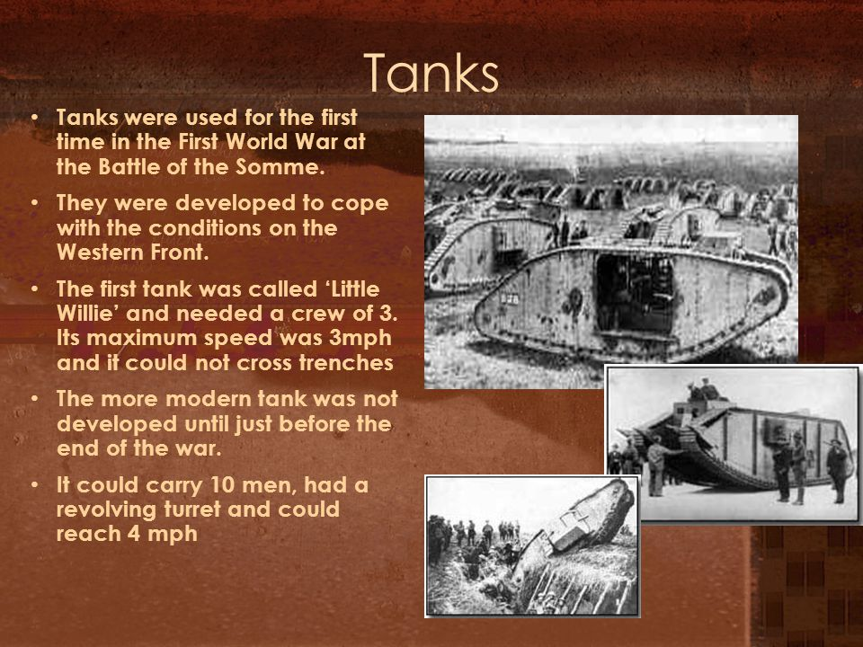 Tanks Tanks were used for the first time in the First World War at the Battle of the Somme.