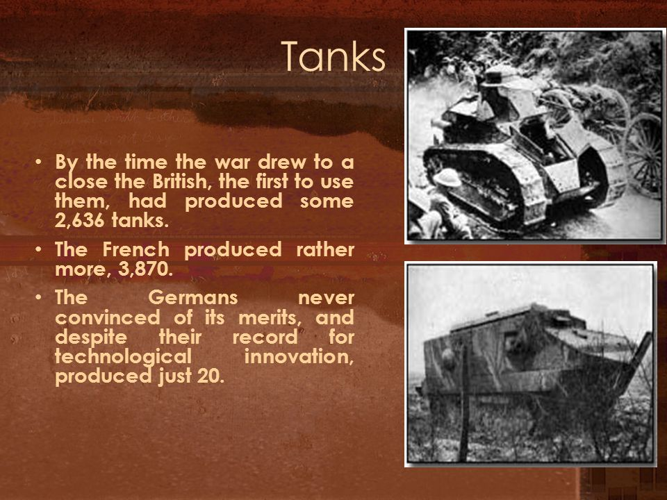Tanks By the time the war drew to a close the British, the first to use them, had produced some 2,636 tanks.