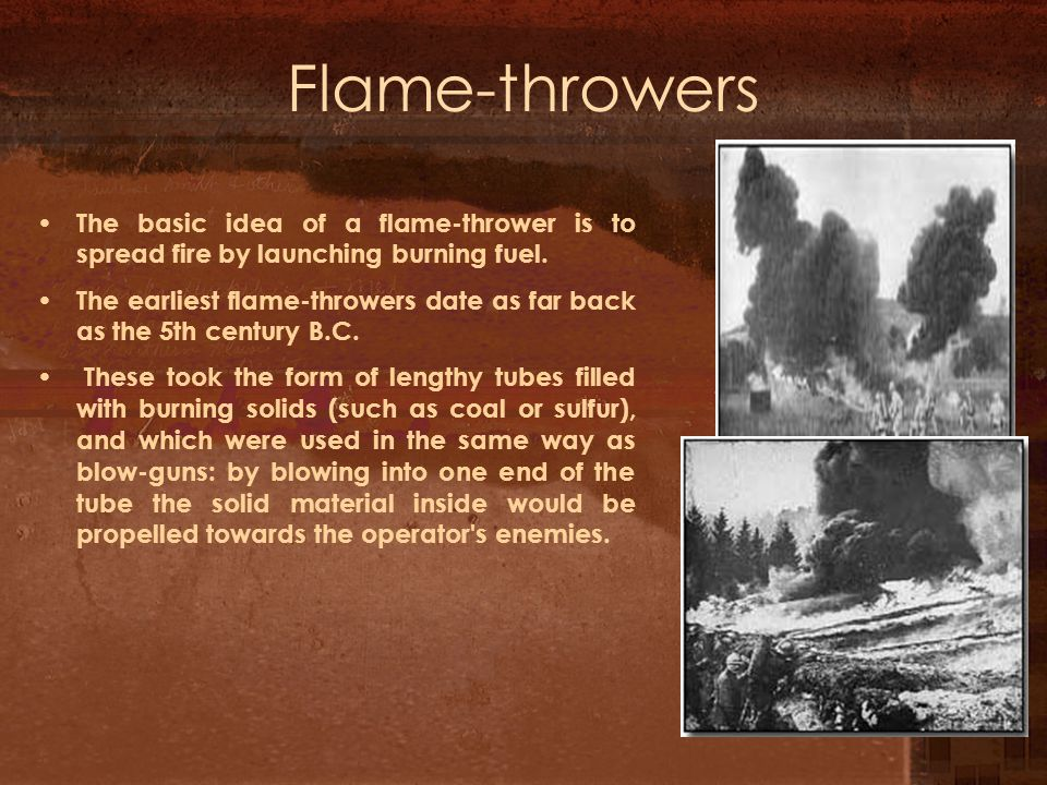 Flame-throwers The basic idea of a flame-thrower is to spread fire by launching burning fuel.