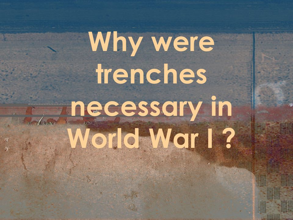 Why were trenches necessary in World War I