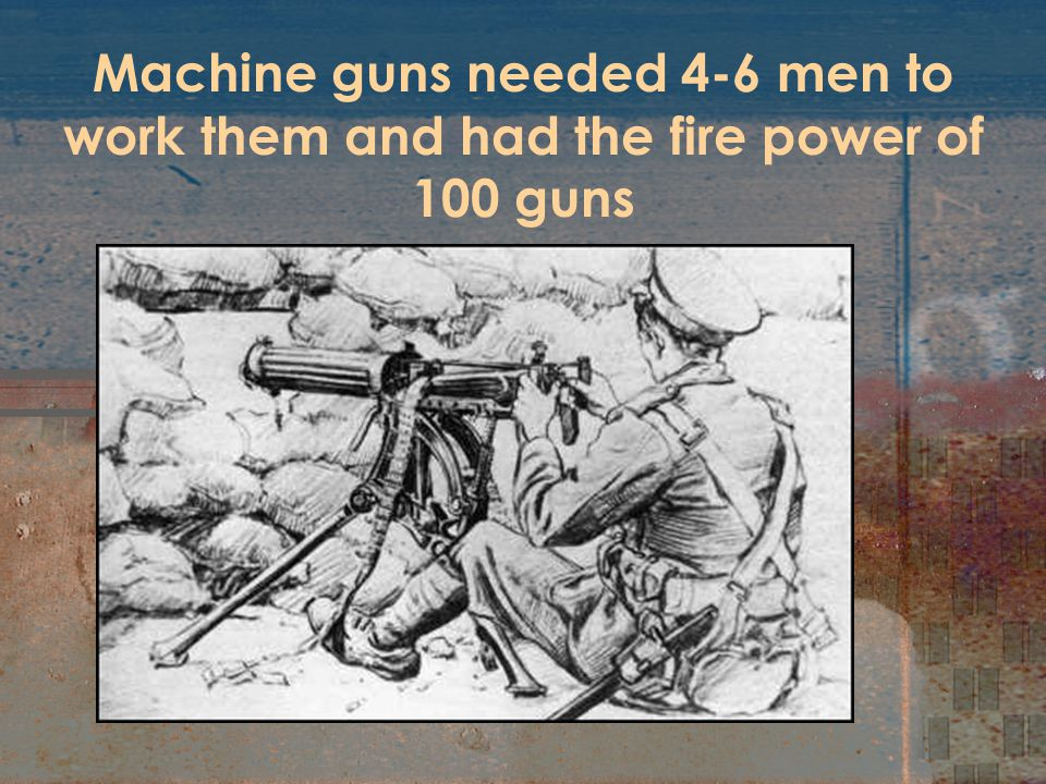 Machine guns needed 4-6 men to work them and had the fire power of 100 guns