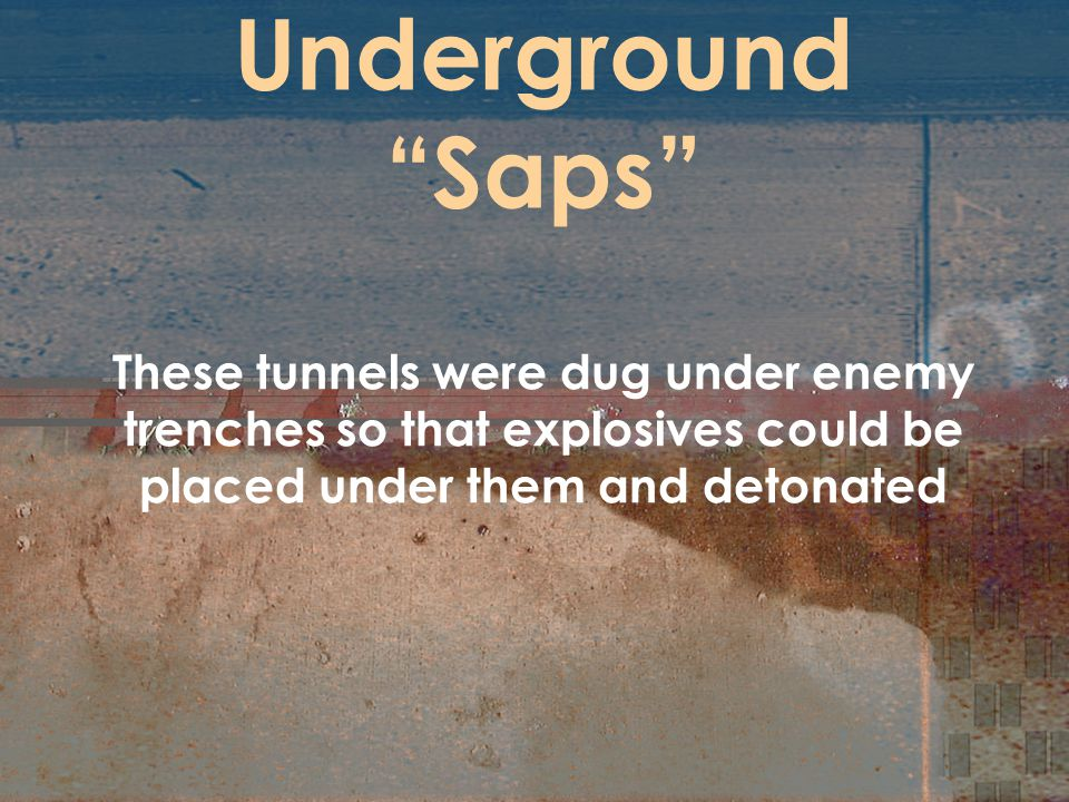 Underground Saps These tunnels were dug under enemy trenches so that explosives could be placed under them and detonated.