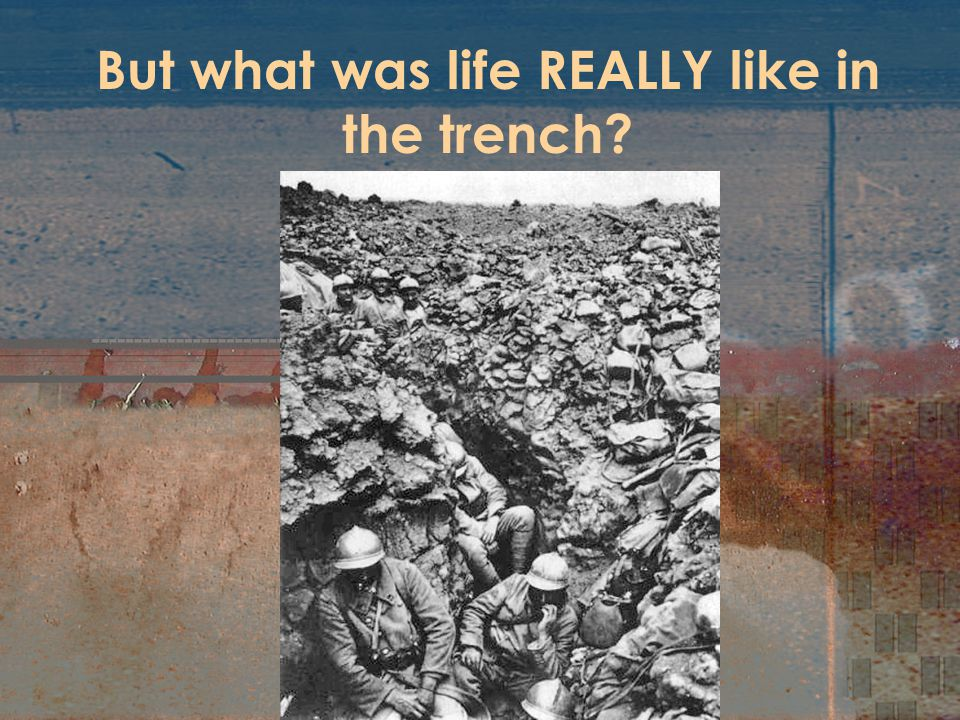 But what was life REALLY like in the trench