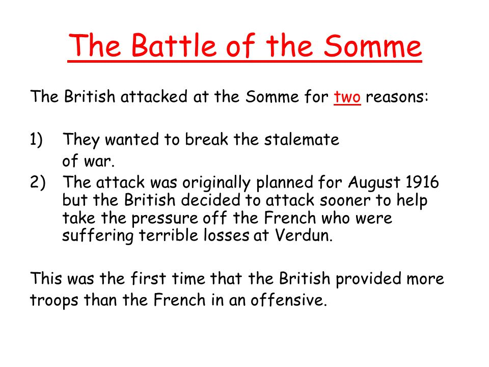 The Battle of the Somme The British attacked at the Somme for two reasons: They wanted to break the stalemate.