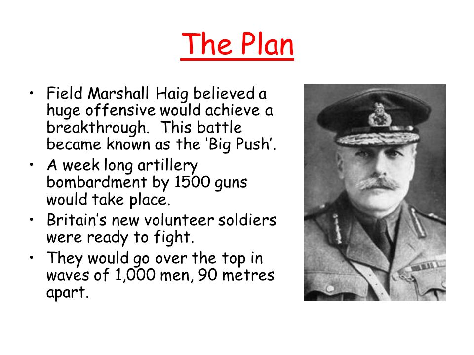 The Plan Field Marshall Haig believed a huge offensive would achieve a breakthrough. This battle became known as the 'Big Push'.