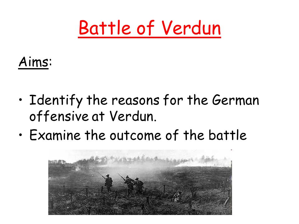 Battle of Verdun Aims: Identify the reasons for the German offensive at Verdun.