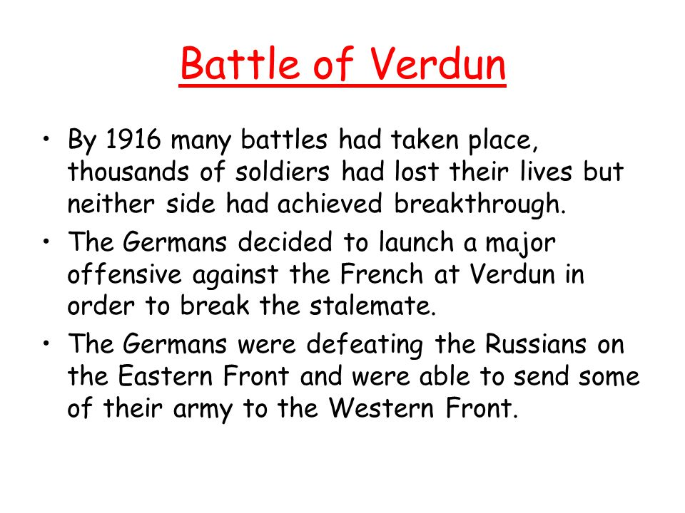 Battle of Verdun By 1916 many battles had taken place, thousands of soldiers had lost their lives but neither side had achieved breakthrough.