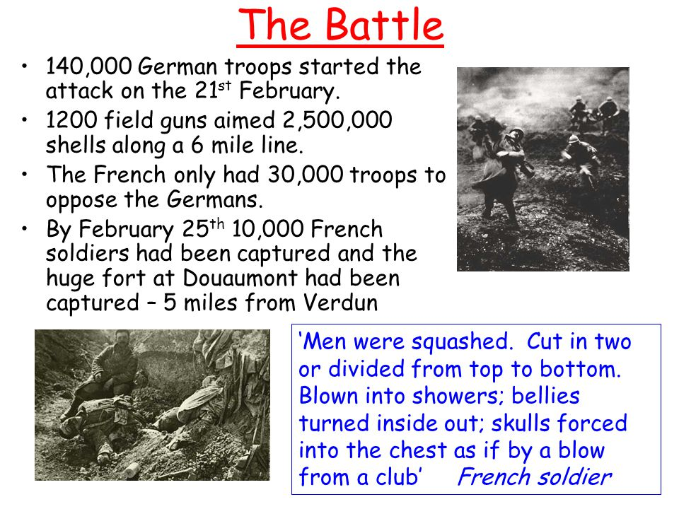 The Battle 140,000 German troops started the attack on the 21st February. 1200 field guns aimed 2,500,000 shells along a 6 mile line.