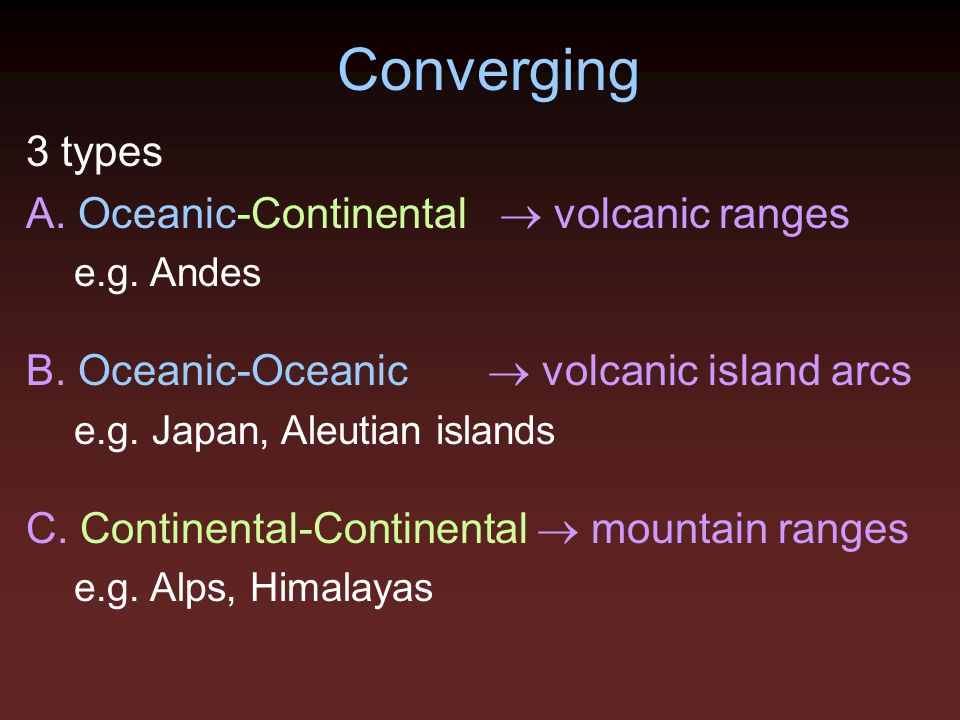 Converging 3 types A. Oceanic-Continental  volcanic ranges