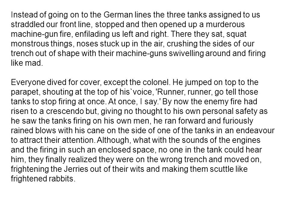 Instead of going on to the German lines the three tanks assigned to us straddled our front line, stopped and then opened up a murderous machine-gun fire, enfilading us left and right. There they sat, squat monstrous things, noses stuck up in the air, crushing the sides of our trench out of shape with their machine-guns swivelling around and firing like mad.