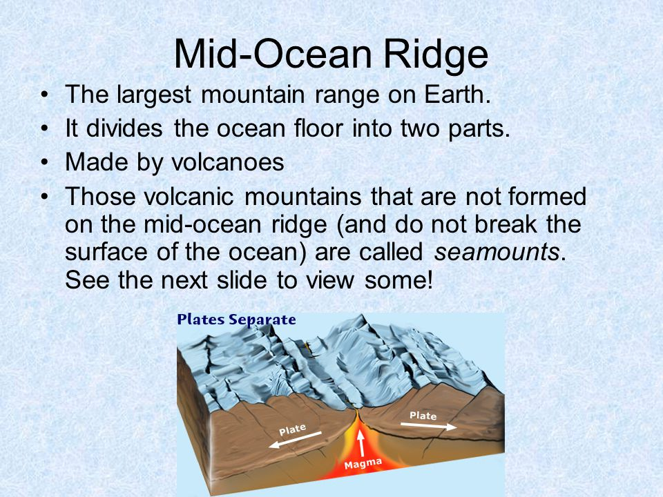 Mid-Ocean Ridge The largest mountain range on Earth.