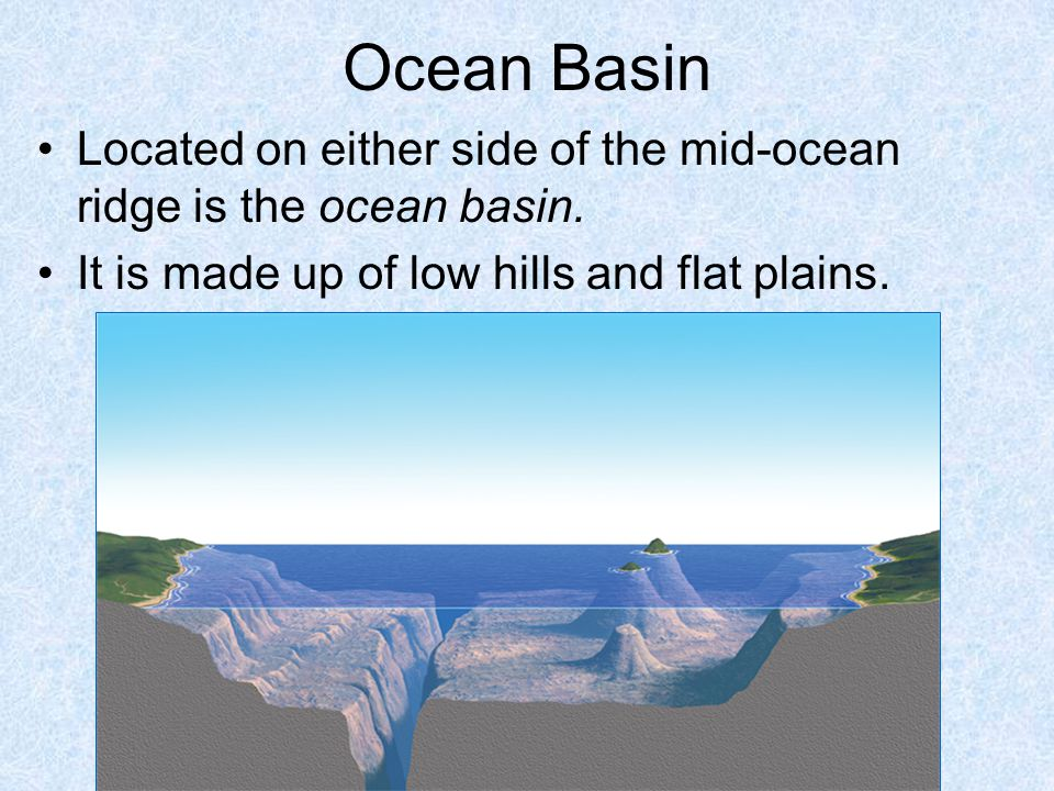 Ocean Basin Located on either side of the mid-ocean ridge is the ocean basin.