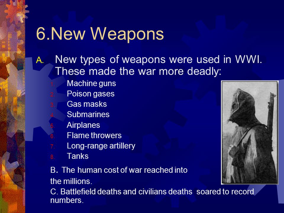 6.New Weapons New types of weapons were used in WWI. These made the war more deadly: Machine guns.