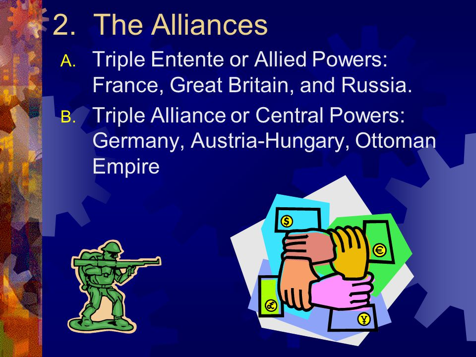 2. The Alliances Triple Entente or Allied Powers: France, Great Britain, and Russia.
