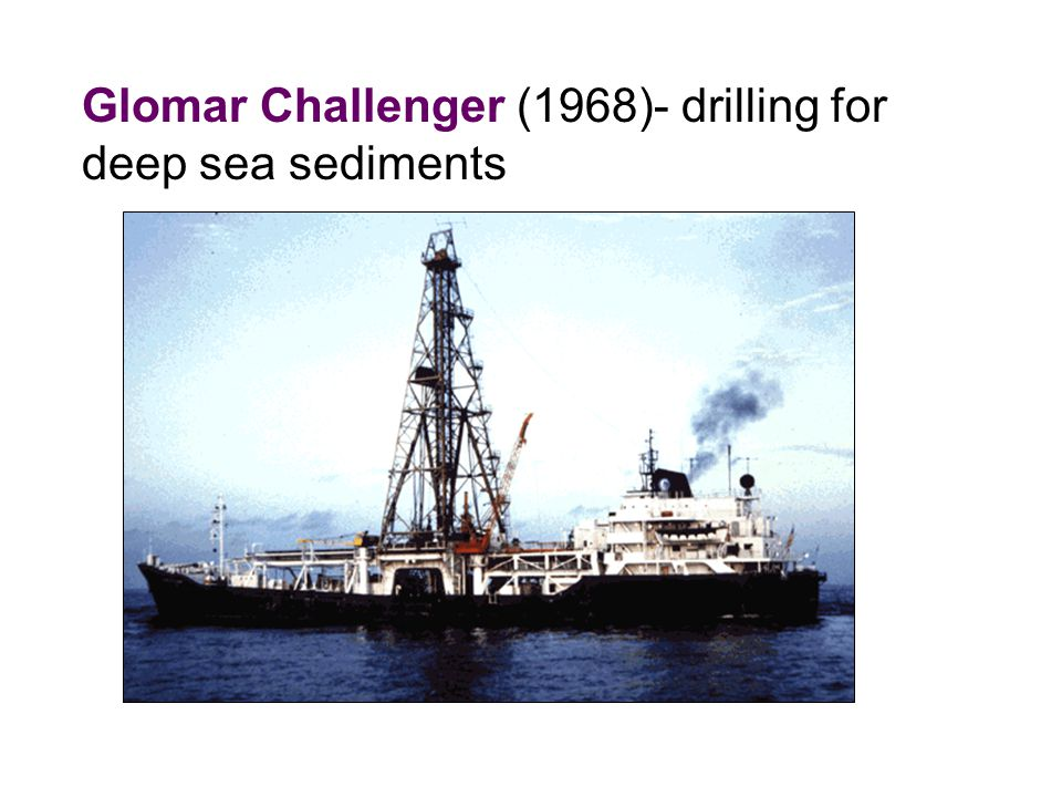 Glomar Challenger (1968)- drilling for deep sea sediments