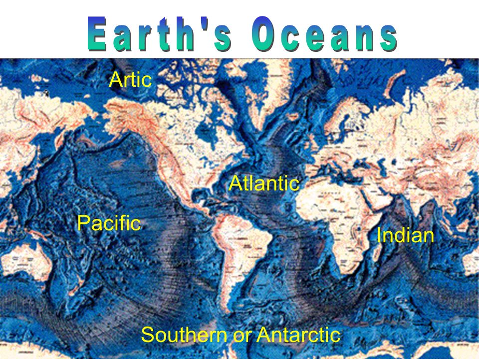 Earth s Oceans Artic Atlantic Pacific Indian Southern or Antarctic