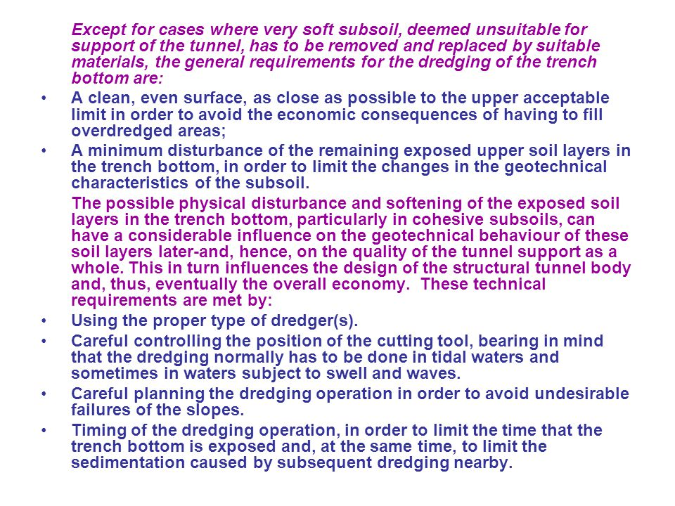 Except for cases where very soft subsoil, deemed unsuitable for support of the tunnel, has to be removed and replaced by suitable materials, the general requirements for the dredging of the trench bottom are: