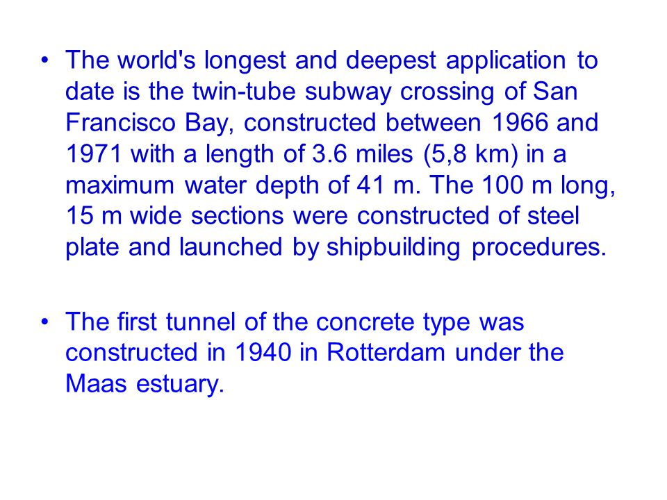 The world s longest and deepest application to date is the twin-tube subway crossing of San Francisco Bay, constructed between 1966 and 1971 with a length of 3.6 miles (5,8 km) in a maximum water depth of 41 m. The 100 m long, 15 m wide sections were constructed of steel plate and launched by shipbuilding procedures.