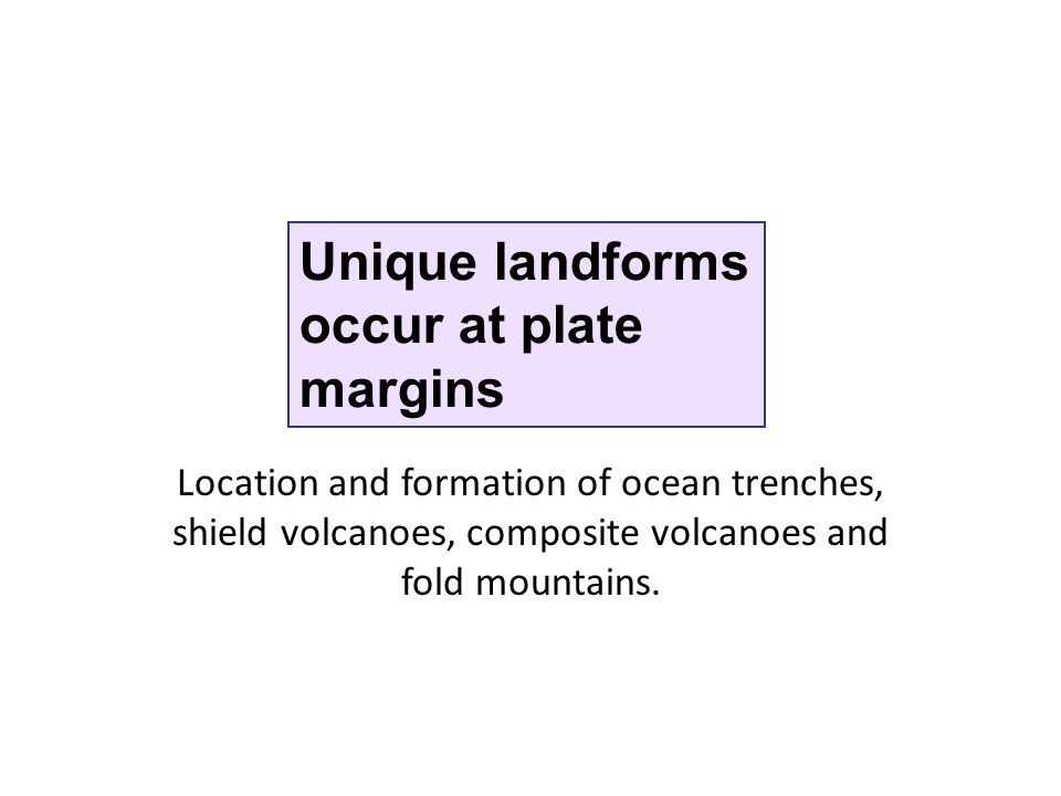 Unique landforms occur at plate margins