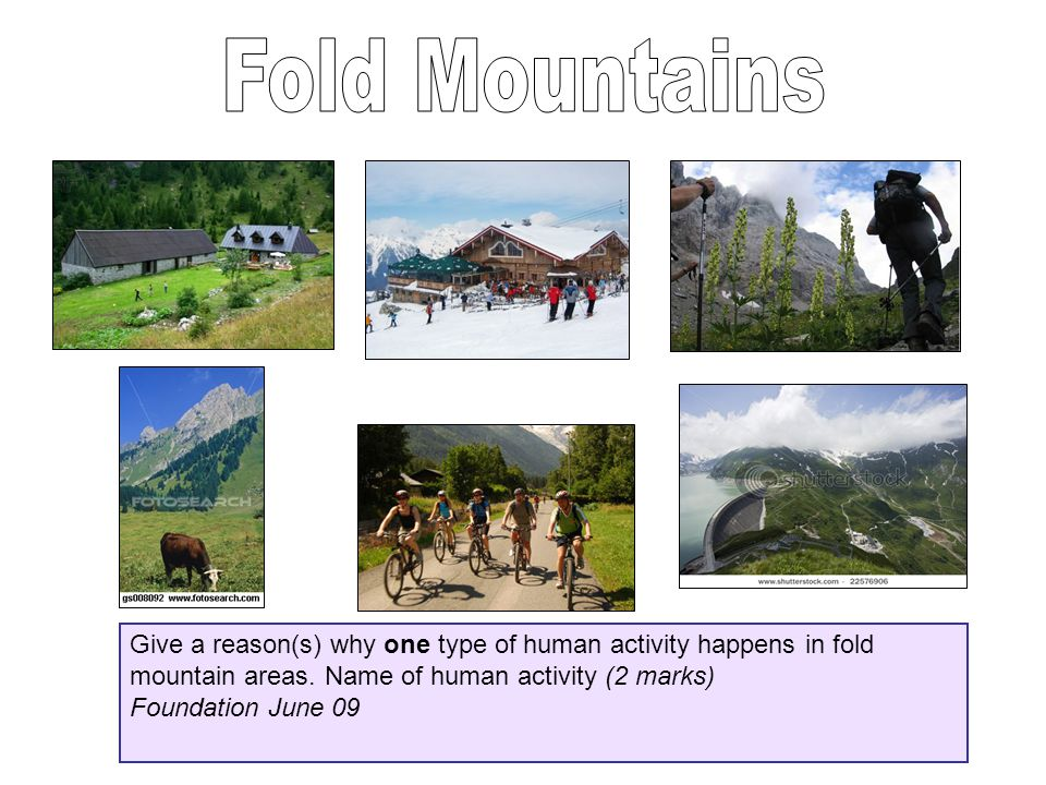 Fold Mountains Give a reason(s) why one type of human activity happens in fold mountain areas. Name of human activity (2 marks)