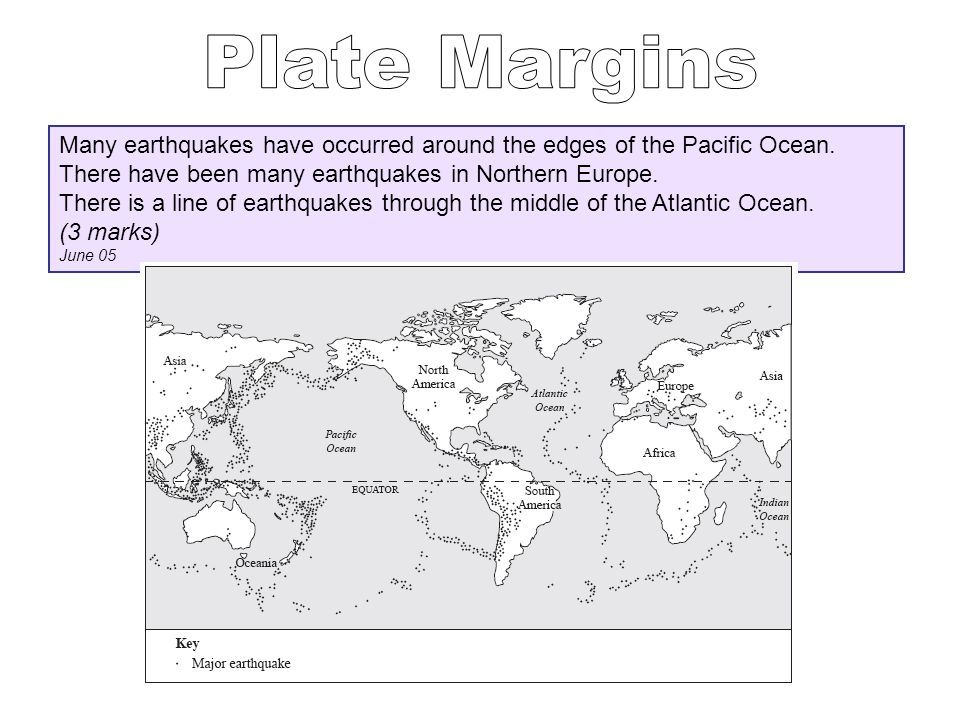 Plate Margins Many earthquakes have occurred around the edges of the Pacific Ocean. There have been many earthquakes in Northern Europe.