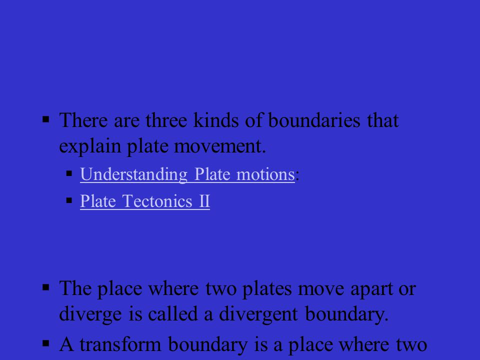 There are three kinds of boundaries that explain plate movement.